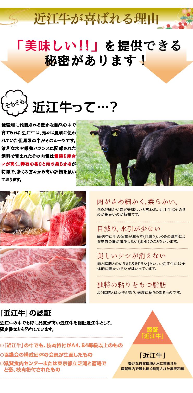 「美味しい!!」を提供できる秘密があります! そもそも、近江牛って・・・?琵琶湖に代表される豊かな自然の中で育てられた近江牛は、元々は農耕に使われていた但馬系の牛がそのルーツです。清冽な水や栄養バランスに配慮された飼料で育まれたその肉質は霜降り度合いが高く、特有の香りと肉の柔らかさが特徴で、多くの方々から高い評価を頂いております。「肉がきめ細かく、柔らかい。」きめが細かいほど美味しいと言われ、近江牛はそのきめが細かいのが特徴です。「目減り、水引が少ない」輸送中に牛の体重が減らず(目減り)、水分の蒸発による枝肉の量が減少しない(水引)のことをいいます。「美しいサシが消えない」肉と脂肪とのいりまじりを『サシ』といい、近江牛には全体的に細かいサシがはいっています。「独特の粘りをもつ脂肪」より脂肪とはつやがあり、適度に粘りのあるものです。「近江牛」の認証 近江牛の中でも特に品質が高い近江牛を認証近江牛として、認定書などを発行しています。 ○「近江牛」の中でも、枝肉格付がA4、B4等級以上のもの○協議会の構成団体の会員が生産したもの○滋賀食肉センターまたは東京都立芝浦と畜場でと畜、枝肉格付されたもの 「近江牛」豊かな自然環境と水に恵まれた滋賀県内で最も長く飼育された黒毛和種