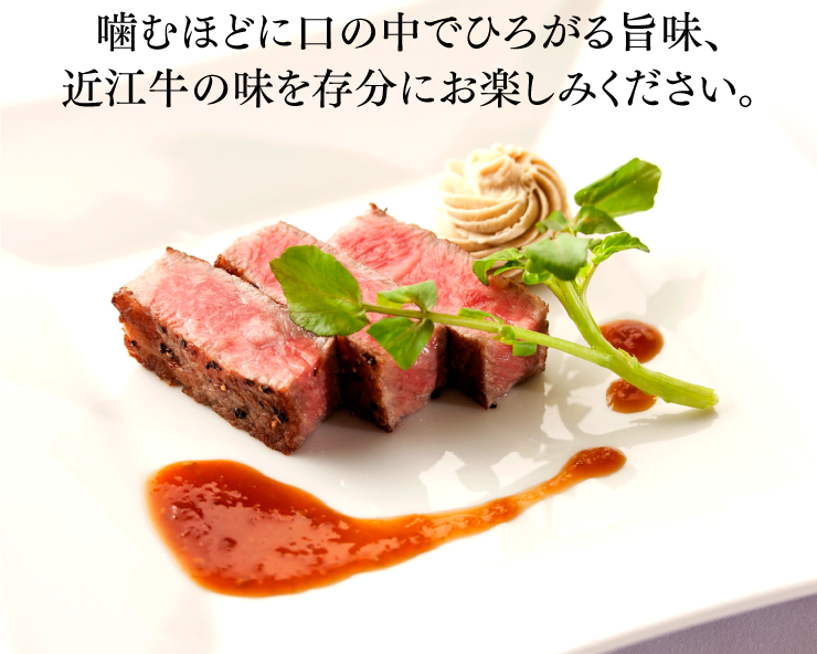 噛むほどに口の中でひろがる旨味、近江牛の味を存分にお楽しみください。