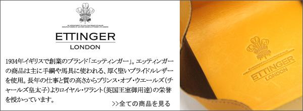 1934年ロンドンで創業。手綱や馬具に使われるブライドルレザーをメイン素材とした高品質な製品が評判を呼び、1996年には長年の仕事が認められロイヤル・ワラント(英国王室御用達)の栄誉を授かる。ハンドメイドにこだわるエッティンガー社の「HAND MADE IN ENGLAND」の刻印は、紳士の証と言われる程となった。