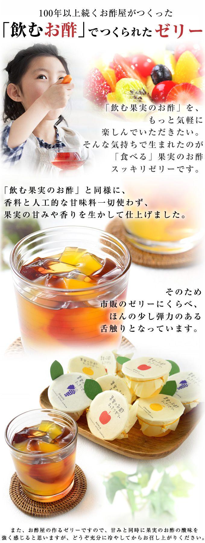100年以上続くお酢屋がつくった「飲むお酢」で つくられたゼリー「飲む果実のお酢」を、 もっと気軽に楽しんでいただきたい。そんな気持ちで生まれたのが「食べる」果実のお酢スッキリゼリーです。「飲む果実のお酢」と同様に、 香料と人工的な甘味料一切使わず、 果実の甘みや香りを生かして仕上げました。そのため市販のゼリーにくらべ、ほんの少し弾力のある舌触りとなっています。また、お酢屋の作るゼリーですので、甘みと同時に果実のお酢の酸味を強く感じると思いますが、どうぞ充分に冷やしてからお召し上がりください。
