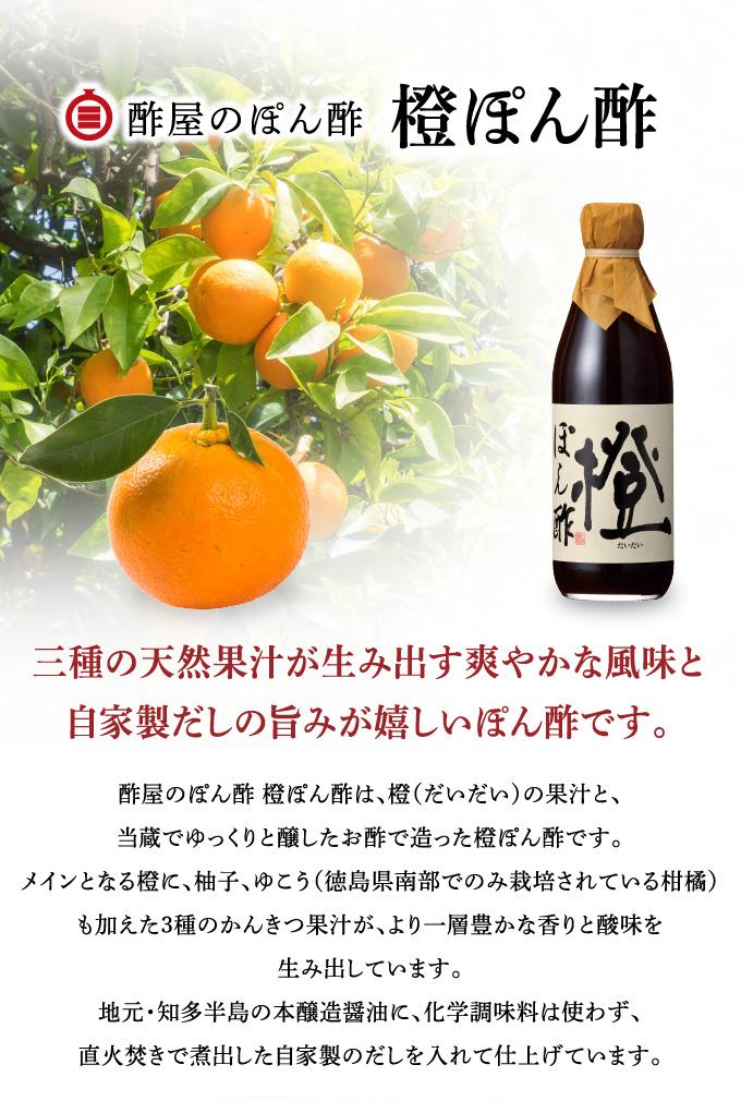 橙ぽん酢 三種の天然果汁が生み出す香りと酸味。自家製だしの風味豊かな味わいが楽しめます。 酢屋のぽん酢 橙ぽん酢は、橙(だいだい)の果汁と、当蔵でゆっくりと醸したお酢で造った橙ぽん酢です。メインとなる橙に、柚子、ゆこう(徳島県南部でのみ栽培されている柑橘)も加えた3種の柑橘果汁が、より一層豊かな香りと酸味を生み出しています。地元・知多半島の本醸造醤油に、化学調味料は使わず、直火焚きで煮出した自家製のだしを入れて仕上げています。