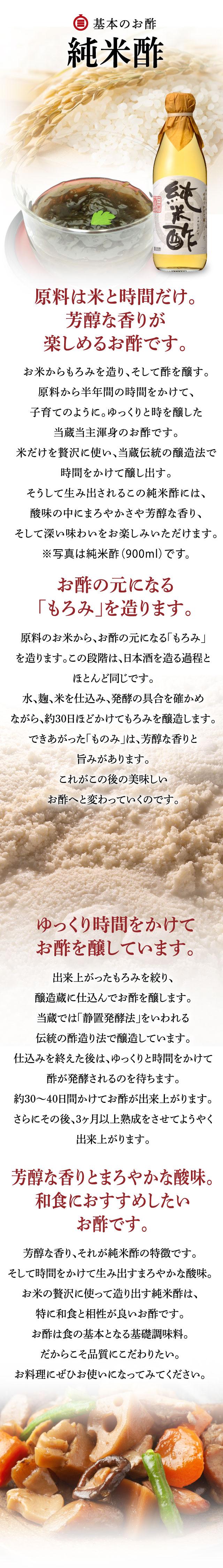 純米酢原料は米と時間だけ。芳醇な香りが楽しめるお酢です。お米からもろみを造り、そして酢を醸す。原料から半年間の時間をかけて、子育てのように。ゆっくりと時を醸した当蔵当主渾身のお酢です。米だけを贅沢に使い、当蔵伝統の醸造法で時間をかけて醸し出す。そうして生み出されるこの純米酢には、酸味の中にまろやかさや芳醇な香り、そして深い味わいをお楽しみいただけます。※写真は純米酢(900ml)です。