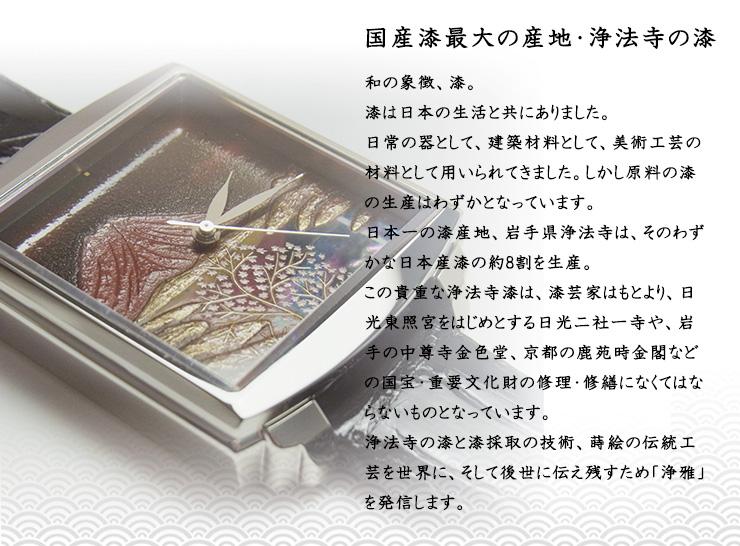 国産漆最大の産地・浄法寺の漆 和の象徴、漆。漆は日本の生活と共にありました。日常の器として、建築材料として、美術工芸の材料として用いられてきました。しかし原料の漆の生産はわずかとなっています。日本一の漆産地、岩手県浄法寺は、そのわずかな日本産漆の約8割を生産。この貴重な浄法寺漆は、漆芸家はもとより、日光東照宮をはじめとする日光二社一寺や、岩手の中尊寺金色堂、京都の鹿苑時金閣などの国宝・重要文化財の修理・修繕になくてはならないものとなっています。浄法寺の漆と漆採取の技術、蒔絵の伝統工芸を世界に、そして後世に伝え残すため「浄雅」を発信します。