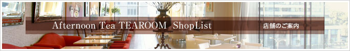 Afternoon Tea TEAROOM ShopList 店舗のご案内