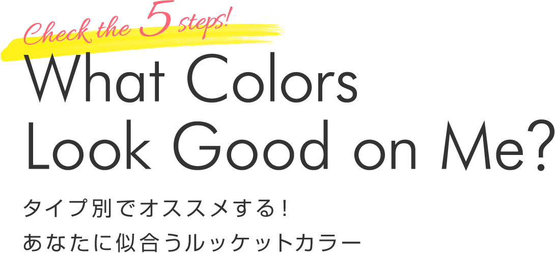 Check the 5 steps! What Colors Look Good on Me? タイプ別でオススメする!あなたに似合うルッケットカラー