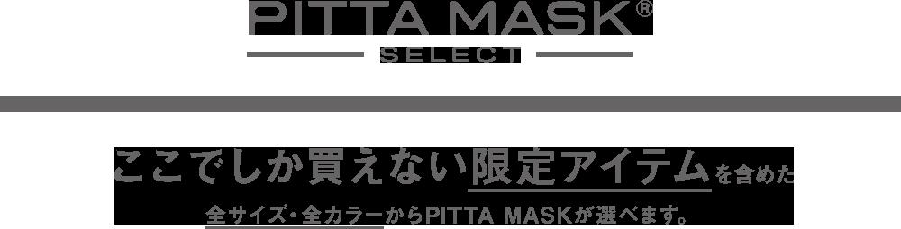 PITTA MASK SELECT ここでしか買えない限定アイテムを含めた全サイズ・全カラーからPITTA MASKが選べます。