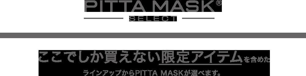 PITTA MASK SELECT ここでしか買えない限定アイテムを含めたラインアップからPITTA MASKが選べます。