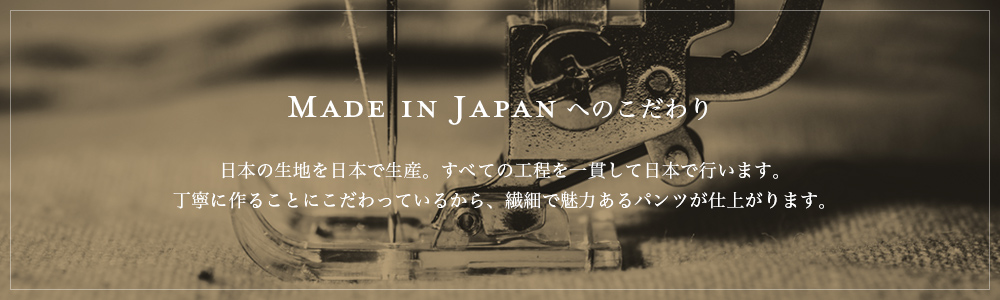 Made in Japanへのこだわり 日本の生地を日本で生産。すべての工程を一貫して日本で行います。丁寧に作ることにこだわっているから、繊細で魅力あるパンツが仕上がります。