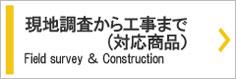現地調査から工事対応商品まで。