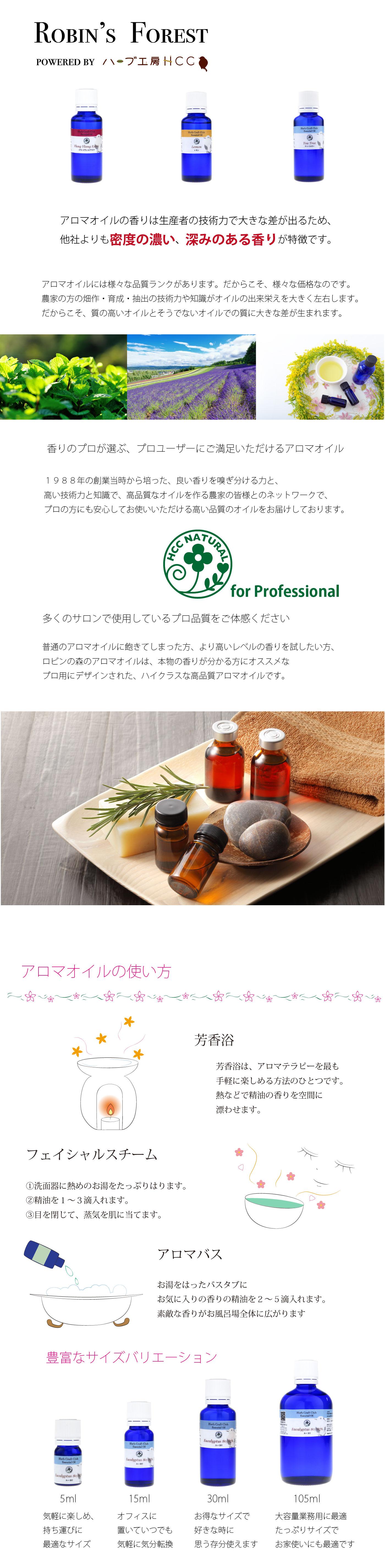 アロマオイルの香りは生産者の技術力で大きな差が出るため、 他社よりも密度の濃い、深みのある香りが特徴です。アロマオイルには様々な品質ランクがあります。だからこそ、様々な価格なのです。 農家の方の畑作・育成・抽出の技術力や知識がオイルの出来栄えを大きく左右します。 だからこそ、質の高いオイルとそうでないオイルでの質に大きな差が生まれます。香りのプロが選ぶ、プロユーザーにご満足いただけるアロマオイル 1988年の創業当時から培った、良い香りを嗅ぎ分ける力と、 高い技術力と知識で、高品質なオイルを作る農家の皆様とのネットワークで、 プロの方にも安心してお使いいただける高い品質のオイルをお届けしております。多くのサロンで使用しているプロ品質をご体感ください 普通のアロマオイルに飽きてしまった方、より高いレベルの香りを試したい方、 ロビンの森のアロマオイルは、本物の香りが分かる方にオススメな プロ用にデザインされた、ハイクラスな高品質アロマオイルです。アロマオイルの使い方 芳香浴 芳香浴は、アロマテラピーを最も 手軽に楽しめる方法のひとつです。 熱などで精油の香りを空間に 漂わせます。フェイシャルスチーム 〓洗面器に熱めのお湯をたっぷりはります。 精油を1から3滴入れます。 目を閉じて、蒸気を肌に当てます。  アロマバス お湯をはったバスタブに お気に入りの香りの精油を2から5滴入れます。 素敵な香りがお風呂場全体に広がります 豊富なバリエーション  5ml 気軽に楽しめ、 持ち運びに 最適なサイズ 15ml オフィスに 置いていつでも 気軽に気分転換 30ml お得なサイズで 好きな時に 思う存分使えます 105ml 大容量業務用に最適 たっぷりサイズで お家使いにも最適です