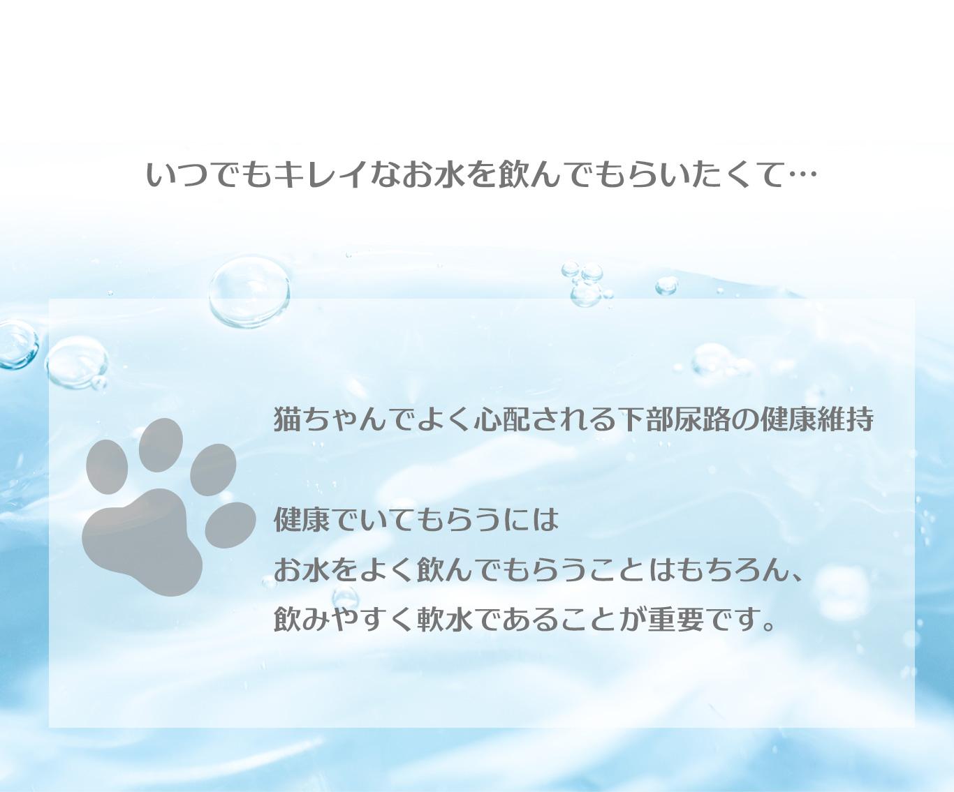 「いつでもキレイなお水を飲んでもらいたくて…。」 猫ちゃんでよく心配される下部尿路の健康維持。 健康でいてもらうには、お水をよく飲んでもらうことはもちろん、飲みやすく軟水であることが重要です。
