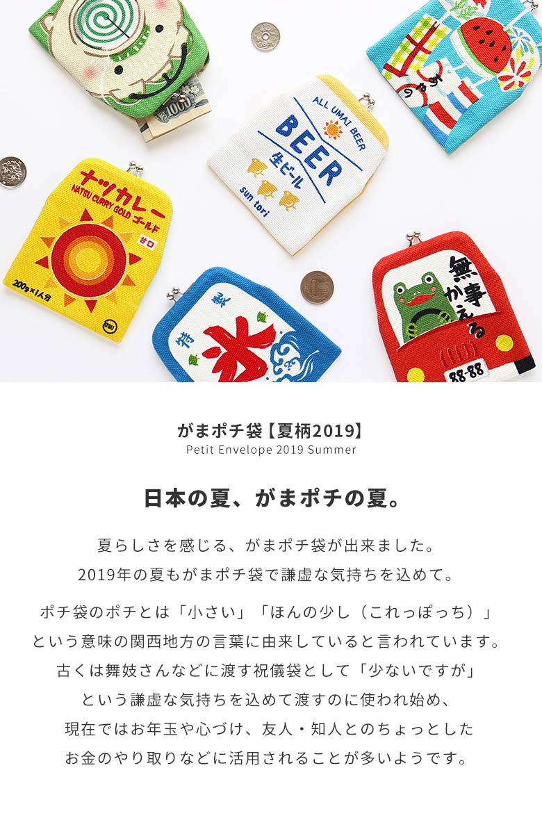 がまポチ袋【夏柄2019】Petit Envelope 2019 Summer 日本の夏、がまポチの夏。 夏らしさを感じる、がまポチ袋が出来ました。2019年の夏もがまポチ袋で謙虚な気持ちを込めて。<br><br>ポチ袋のポチとは「小さい」「ほんの少し(これっぽっち)」という意味の関西地方の言葉に由来していると言われています。古くは舞妓さんなどに渡す祝儀袋として「少ないですが」という謙虚な気持ちを込めて渡すのに使われ始め、現在ではお年玉や心づけ、友人・知人とのちょっとしたお金のやり取りなどに活用されることが多いようです。
