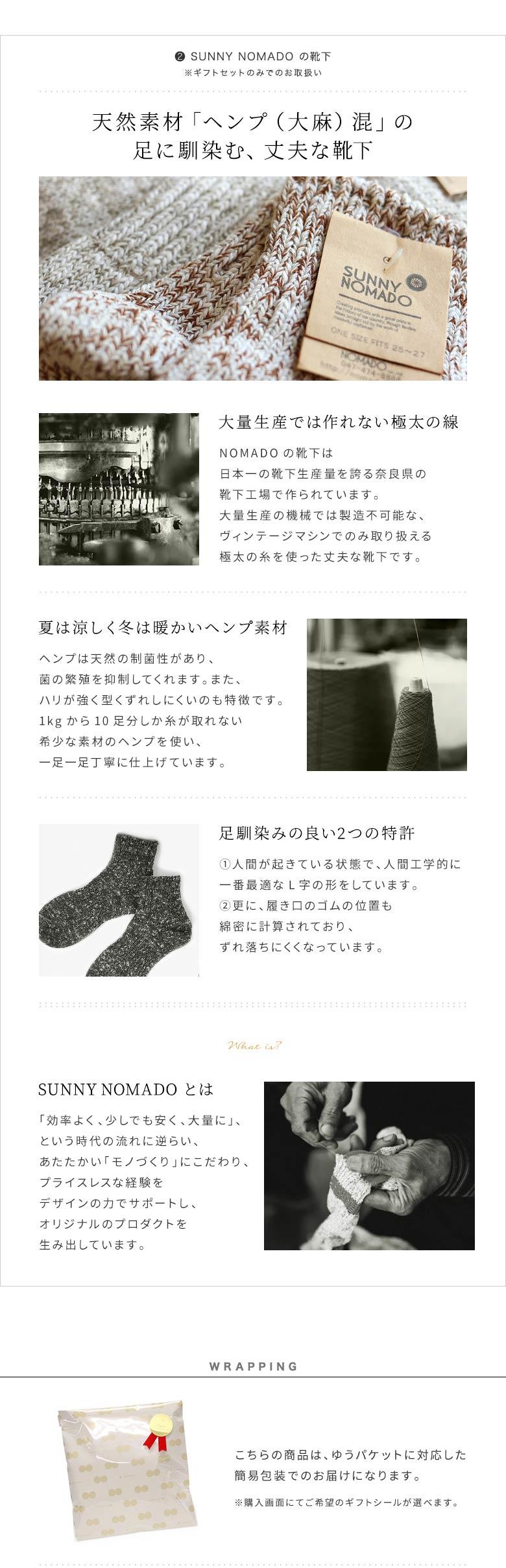 AYANOKOJI Gift set シリーズ 3.5寸がま口財布【無地】×靴下(SUNNY NOMADO) (2) SUNNY NOMADO の靴下 ※ギフトセットのみでのお取扱い 天然素材「ヘンプ(大麻)混」の足に馴染む、丈夫な靴下 大量生産では作れない極太の線 NOMADOの靴下は日本一の靴下生産量を誇る奈良県の靴下工場で作られています。大量生産の機械では製造不可能な、ヴィンテージマシンでのみ取り扱える極太の糸を使った丈夫な靴下です。 夏は涼しく冬は暖かいヘンプ素材 ヘンプは天然の制菌性があり、菌の繁殖を抑制してくれます。また、ハリが強く型くずれしにくいのも特徴です。1kgから10足分しか糸が取れない希少な素材のヘンプを使い、一足一足丁寧に仕上げています。 足馴染みの良い2つの特許 (1)人間が起きている状態で、人間工学的に一番最適なL字の形をしています。(2)更に、履き口のゴムの位置も綿密に計算されており、ずれ落ちにくくなっています。 SUNNY NOMADO とは 「効率よく、少しでも安く、大量に」、という時代の流れに逆らい、あたたかい「モノづくり」にこだわり、プライスレスな経験をデザインの力でサポートし、オリジナルのプロダクトを生み出しています。 WRAPPING こちらの商品は、ゆうパケットに対応した簡易包装でのお届けになります。 ※購入画面にてご希望のギフトシールが選べます。