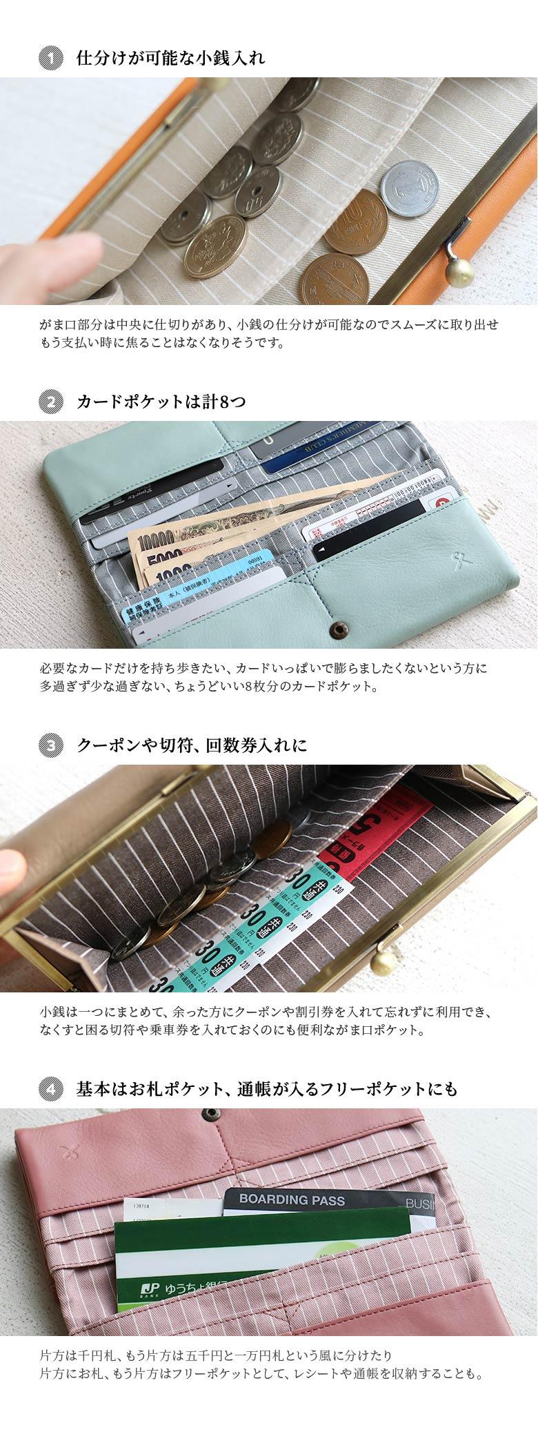 AYANOKOJI X(あやの小路 イックス) moumouがま口長財布 1.仕分けが可能な小銭入れ がま口部分は中央に仕切りがあり、小銭の仕分けが可能なのでスムーズに取り出せ、もう支払い時に焦ることは無くなりそうです。2.カードポケットは計8つ 必要なカードだけを持ち歩きたい、カードいっぱいで膨らましたくないという肩に多すぎず少なすぎない、ちょうどいい8枚分のカードポケット。 3.クーポンや切って、回数券入れに 小銭は一つにまとめて、余った方にクーポンや割引券を入れて忘れずに利用でき、なくすと困る切符や乗車券を入れておくのにも便利ながま口ポケット。 4.基本はお札ポケット、通帳が入るフリーポケットにも 片方は千円札、もう片方は5000円と一万円札という風に分けたり、片方にお札、もう片方はフリーポケットとして、レシートや通帳を収納することも。