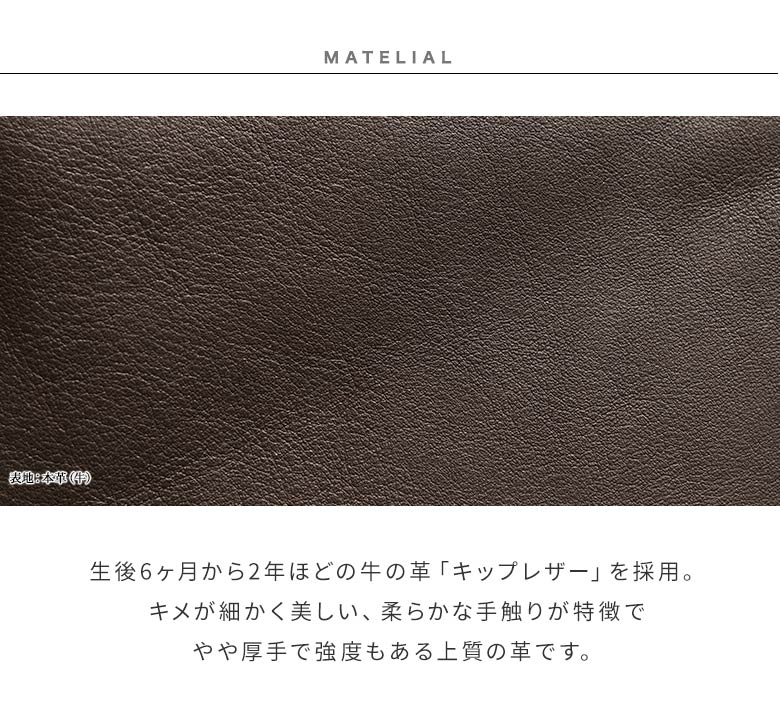 Fine Leatherシリーズ MATELIAL 生後6ヶ月から2年ほどの牛の革「キップレザー」を採用。キメが細かく美しい、柔らかな手触りが特徴でやや厚手で強度もある上質の革です。
