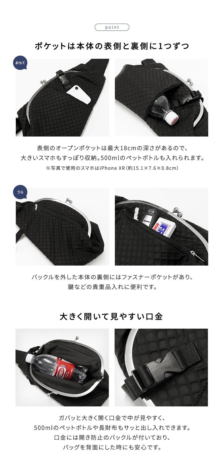 AYANOKOJI Sarei ドロップ型がま口ボディバッグ POINT ポイント ・ポケットは本体の表側と裏側に1つずつ。・表側のオープンポケットは最大18cmの深さがあるので、大きいスマホもすっぽり収納。・バックルを外した本体の裏側にはファスナーポケットがあり、鍵などの貴重品入れに便利です。・ガバッと大きく開く口金で中が見やすく、500mlのペットボトルや長財布もサッと出し入れできます。口金には開き防止のバックルが付いており、バッグを背面にした時にも安心です。