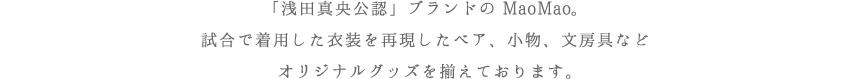 「浅田真央公認」ブランドのMaoMao。試合で着用した衣装を再現したベア、小物、文房具などオリジナルグッズを揃えております。