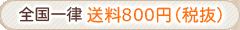 全国一律 送料800円(税抜)