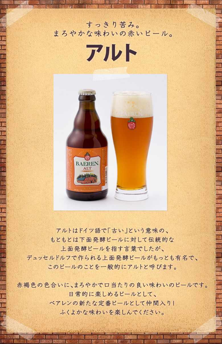 アルトはドイツ語で「古い」という意味の、もともとは下面発酵ビールに対して伝統的な上面発酵ビールを指す言葉でしたが、デュッセルドルフで作られる上面発酵ビールがもっとも有名で、このビールのことを一般的にアルトと呼びます。赤褐色の色合いに、まろやかで口当たりの良い味わいのビールです。日常的に楽しめるビールとして、ベアレンの新たな定番ビールとして仲間入り!ふくよかな味わいを楽しんでください。