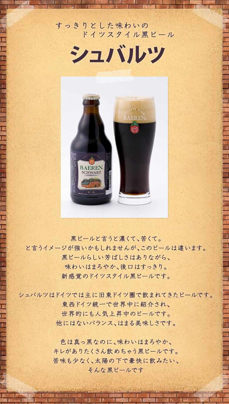 黒ビールと言うと濃くて、苦くて。と言うイメージが強いかもしれませんが、このビールは違います。黒ビールらしい芳ばしさはありながら、味わいはまろやか、後口はすっきり。新感覚のドイツスタイル黒ビールです。シュバルツはドイツでは主に旧東ドイツ圏で飲まれてきたビールです。東西ドイツ統一で世界中に紹介され、世界的にも人気上昇中のビールです。他にはないバランス、はまる美味しさです。色は真っ黒なのに、味わいはまろやか、キレがありたくさん飲めちゃう黒ビールです。苦味も少なく、太陽の下で豪快に飲みたい、そんな黒ビールです
