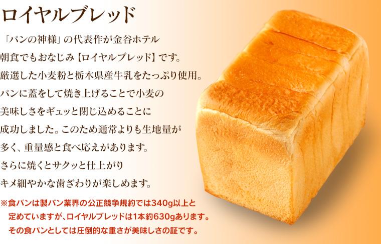 【ロイヤルブレッド】「パンの神様」の代表作が金谷ホテル朝食でもおなじみ【ロイヤルブレッド】です。厳選した小麦粉と栃木県産牛乳をたっぷり使用。パンに蓋をして焼き上げることで小麦の美味しさをギュッと閉じ込めることに成功しました。このため通常よりも生地量が多く、重量感と食べ応えがあります。さらに焼くとサクッと仕上がりキメ細やかな歯ざわりが楽しめます。