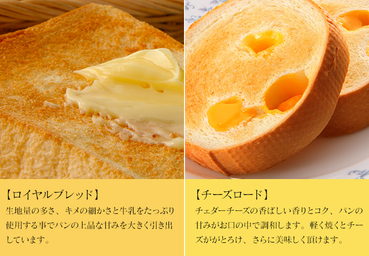 【ロイヤルブレッド】生地量の多さ、キメの細かさと牛乳をたっぷり使用する事でパンの上品な甘みを大きく引き出しています。【チーズロード】チェダーチーズの香ばしい香りとコク、パンの甘みがお口の中で調和します。軽く焼くとチーズががとろけ、さらに美味しく頂けます。