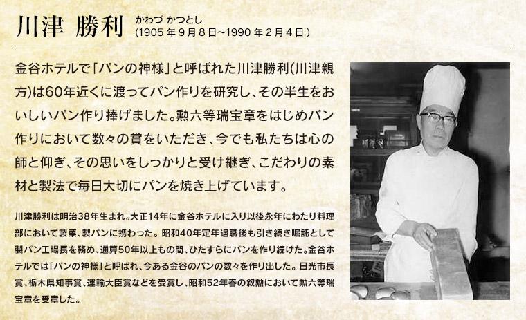 【川津勝利】金谷ホテルで「パンの神様」と呼ばれた川津勝利(川津親方)は60年近くに渡ってパン作りを研究し、その半生をおいしいパン作り捧げました。勲六等瑞宝章をはじめパン作りにおいて数々の賞をいただき、今でも私たちは心の師と仰ぎ、その思いをしっかりと受け継ぎ、こだわりの素材と製法で毎日大切にパンを焼き上げています。川津勝利は明治38年生まれ。大正14年に金谷ホテルに入り以後永年にわたり料理部において製菓、製パンに携わった。 昭和40年定年退職後も引き続き嘱託として製パン工場長を務め、通算50年以上もの間、ひたすらにパンを作り続けた。金谷ホテルでは「パンの神様」と呼ばれ、今ある金谷のパンの数々を作り出した。 日光市長賞、栃木県知事賞、運輸大臣賞などを受賞し、昭和52年春の叙勲において勲六等瑞宝章を受章した。