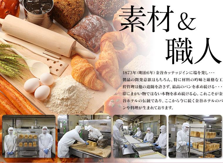 1873年(明治6年)金谷カッテッジインに端を発し・・・製品の開発意欲はもちろん、特に材料の吟味と厳格な工程管理は他の追随を許さず、最高のパンを求め続ける・・・常にまがい物ではない本物を求め続ける心。これこそが金谷ホテルの伝統であり、ここから今に続く金谷ホテルのパンや料理が生まれております。