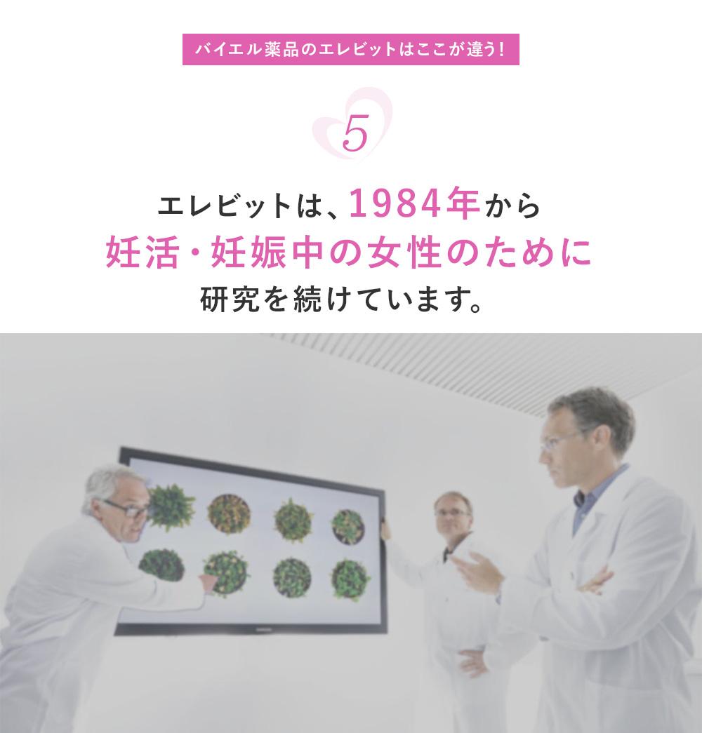 バイエル薬品のエレビットはここが違う! 5 エレビットは、1984年から妊活・妊娠中の女性のために研究を続けています。