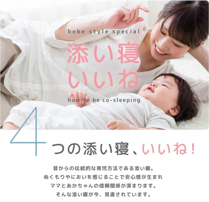 添い寝いいね 4つの添い寝、いいね! 昔からの伝統的な育児方法である添い寝。ぬくもりやにおいを感じることで安心感が生まれママとあかちゃんの信頼関係が深まります。そんな添い寝が今、見直されています。