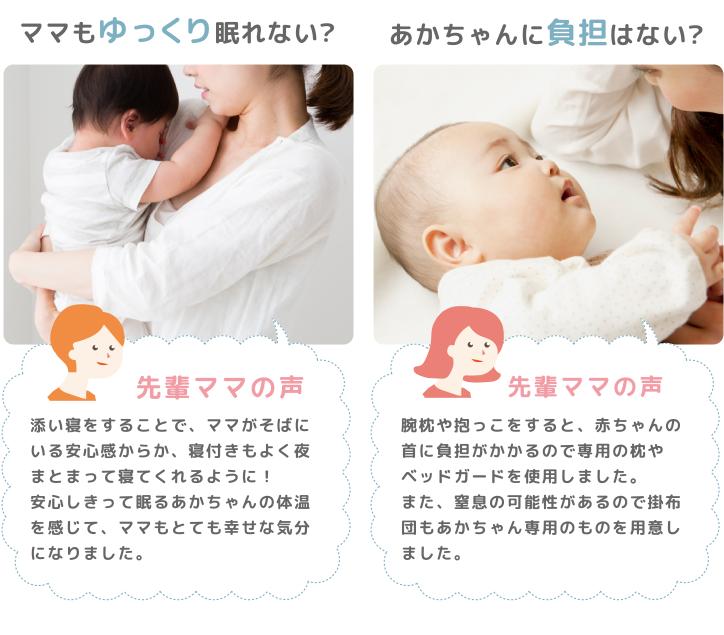 ママもゆっくり眠れない? 先輩ママの声:添い寝をすることで、ママがそばにいる安心感からか、寝付きもよく夜もまとまって寝てくれるように!安心しきって眠るあかちゃんの体温を感じて、ママもとても幸せな気分になりました。 あかちゃんに負担はない? 先輩ママの声:腕枕や抱っこをすると、赤ちゃんの首に負担がかかるので専用の枕やベッドガードを使用しました。また、窒息の可能性があるので掛布団もあかちゃん専用のものを用意しました。