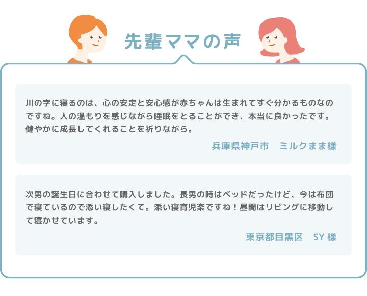 先輩ママの声 川の字に寝るのは、心の安定と安心感が赤ちゃんは生まれてすぐ分かるものなのですね。人の温もりを感じながら睡眠をとることができ、本当に良かったです。健やかに成長してくれることを祈りながら。 兵庫県神戸市 ミルクまま様 次男の誕生日に合わせて購入しました。長男の時はベッドだったけど、今は布団で寝ているので添い寝したくて。添い寝の育児楽ですね!昼間はリビングに移動して寝かせています。 兵庫県神戸市 ミルクまま様