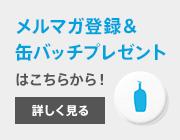 メルマガ登録&商品購入で缶バッチプレゼント!