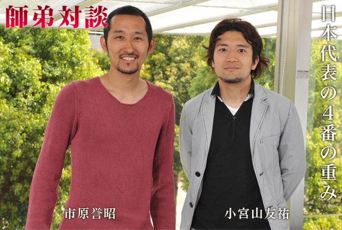 市原誉昭 & 小宮山友祐 師弟対談 - 日本代表の4番の重み