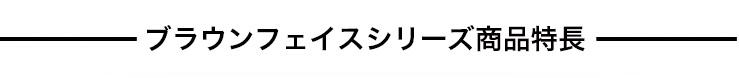 ブラウンフェイスシリーズ商品特長