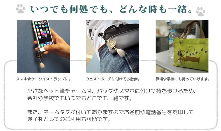 小さなペット筆チャームは、バッグやスマホに付けて持ち歩けるため、 会社や学校でもいつでもどこでも一緒です。  また、ネームタグが付いておりますのでお名前や電話番号を刻印して 迷子札としてのご利用も可能です。