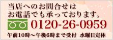 ご注文お問合わせお電話でも承っております 0120-26-0959(午前10時〜午後6時まで受付 水曜日定休)