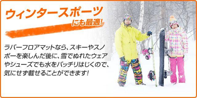 ウインタースポーツにも最適!ラバーフロアマットなら、スキーやスノボーを楽しんだ後に、雪でぬれたウェアやシューズでも水をバッチリはじくので、気にせず載せることができます!