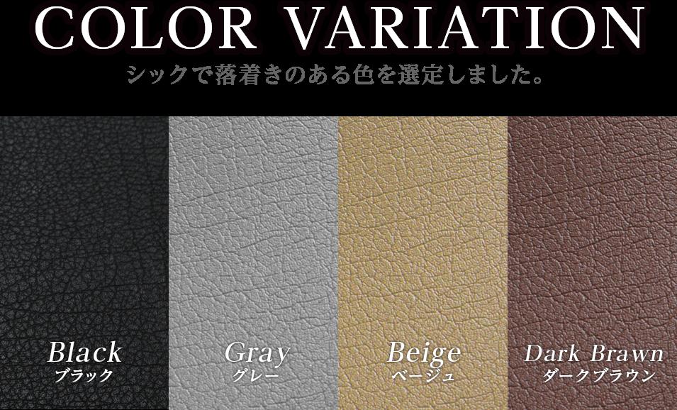COLOR VARIATION シックで落着きのある色を選定しました。ブラック、グレー、ベージュ、ダークグレー