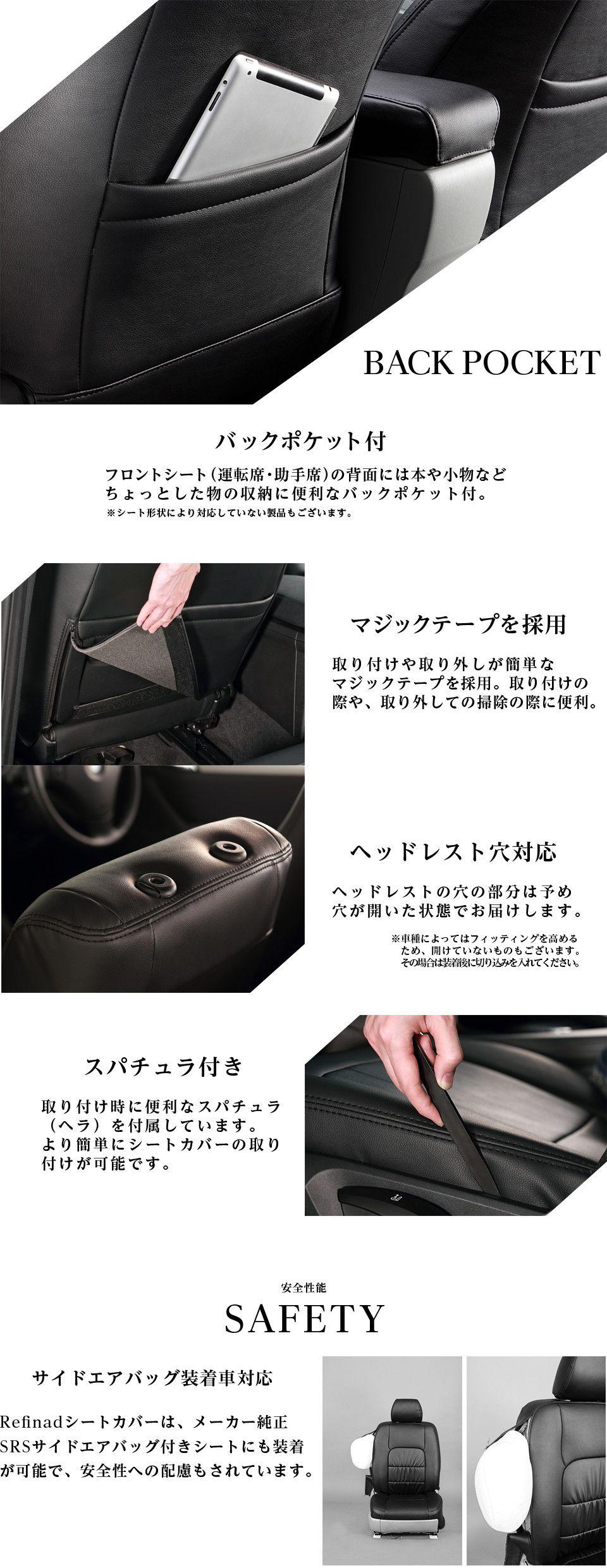 バックポケット付き フロントシート(運転席・助手席)の背面には、本や小物などちょっとした物の収納に便利なバックポケット付き。※一部対応していない製品もございます。マジックテープを採用 取り付けや取り外しが簡単なマジックテープを採用。採りつけの際や取り外しの掃除の際に便利。ヘッドレスト穴対応 ヘッドレストの穴の部分は予め穴が開いた状態でお届けします。スパチュラ付き 取り付け時に便利なスパチュラ(ヘラ)を付属しています。より簡単にシートカバーの取り付けが可能です。安全性 SAFETY サイドエアバック装着車対応 Refinadシートカバーは、メーカー純正SRSサイドエアバッグ付きシートにも装着が可能で、安全性への配慮もされています。