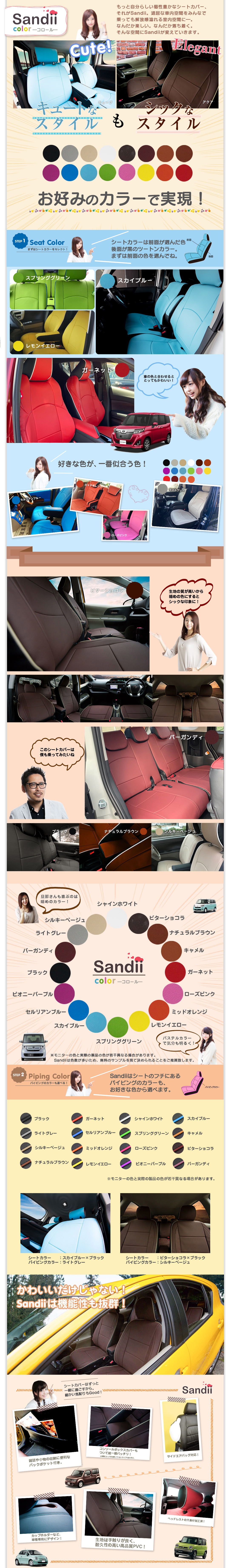 もっと自分らしい個性豊かなシートカバー、それがSandii。退屈な車内空間をみんなで乗っても解放感溢れる室内空間に―。なんだか楽しい。なんだか落ち着く。そんな空間にSandiiが変えていきます。キュートなスタイルもシックなスタイルも多彩なカラーで実現!シートカラーは前面がお選び頂いたカラー、後面が黒のツートンカラー。まずは前面の色を選んでください。車の色と合わせるととってもかわいい!好きな色が一番似合う色!生地の質が高いから暗めの色にするとシックな印象に!このシートカバーは僕も乗ってみたいね。旦那さんも喜ぶのは暗めのカラー!パステルカラーで気分も明るく!Sandiiはシートのフチにあるパイピングのカラーも選べます。かわいいだけじゃない!Sandiiは機能性も抜群!シートカバーはずっと一緒に過ごすから。細かい気配りもGood!