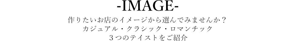 IMAGE 作りたいお店のイメージから選んでみませんか?カジュアル・クラシック・ロマンチック3つのテイストをご紹介