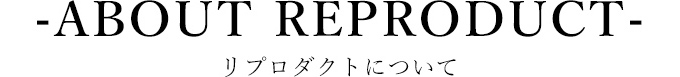 -ABOUT REPRODUCT-リプロダクトについて