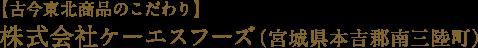 【古今東北商品のこだわり】 株式会社ケーエスフーズ(宮城県本吉郡南三陸町)