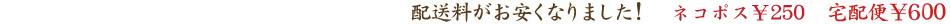 配送料がお安くなりました!メール便普通¥150メール便速達¥250宅配便¥600