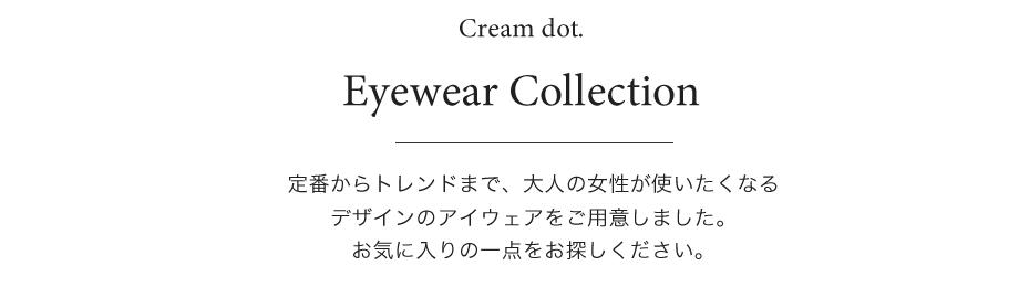 Eyewear Collection 定番からトレンドまで、大人の女性が使いたくなるデザインのアイウェアをご用意しました。お気に入りの一点をお探しください。