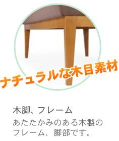 ナチュラルな木目素材。あたたかみのある木製のフレーム、脚部です。