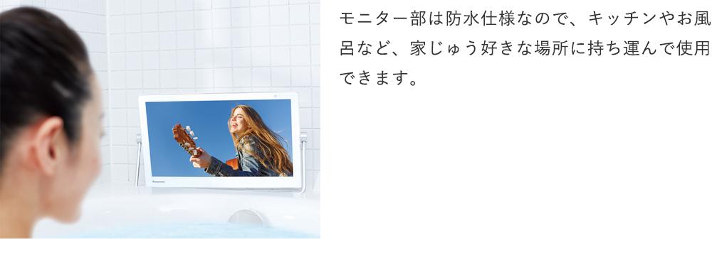 モニター部は防水仕様なので、キッチンやお風呂など、家じゅう好きな場所に持ち運んで使用できます。