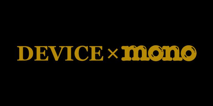 DEVICE×mono -デバイス モノ-