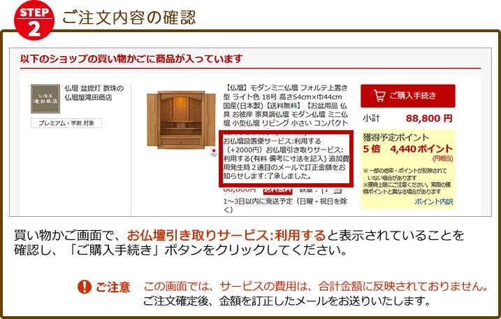 ご注文内容の確認/買い物かご画面で、お仏壇引き取りサービス:利用すると表示されていることを確認し「ご購入手続き」ボタンをクリックしてください。(ご注意)この画面では、サービスの費用は、合計金額に反映されておりません。ご注文確定後、金額を訂正したメールをお送りいたします。